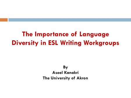 The Importance of Language Diversity in ESL Writing Workgroups By Aseel Kanakri The University of Akron.