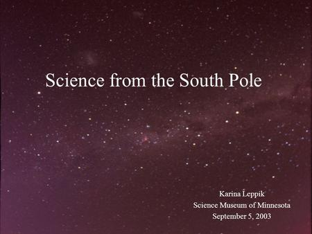 Science from the South Pole Karina Leppik Science Museum of Minnesota September 5, 2003.