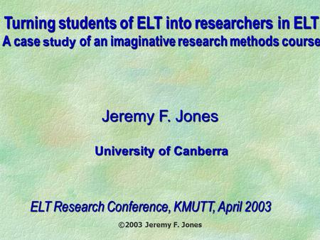 ©2003 Jeremy F. Jones Turning students of ELT into researchers in ELT A case study of an imaginative research methods course Jeremy F. Jones University.