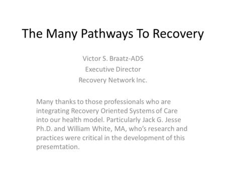 The Many Pathways To Recovery Victor S. Braatz-ADS Executive Director Recovery Network Inc. Many thanks to those professionals who are integrating Recovery.