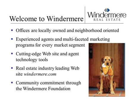Welcome to Windermere  Offices are locally owned and neighborhood oriented  Experienced agents and multi-faceted marketing programs for every market.
