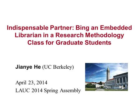 Indispensable Partner: Bing an Embedded Librarian in a Research Methodology Class for Graduate Students Jianye He (UC Berkeley) April 23, 2014 LAUC 2014.