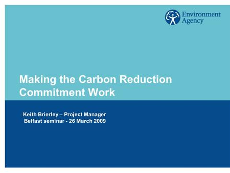 Making the Carbon Reduction Commitment Work Keith Brierley – Project Manager Belfast seminar - 26 March 2009.