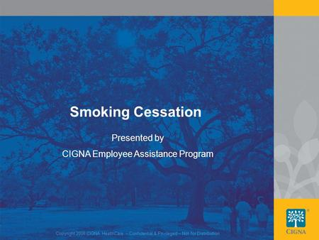1 Smoking Cessation Presented by CIGNA Employee Assistance Program Copyright 2008 CIGNA HealthCare – Confidential & Privileged – Not for Distribution.
