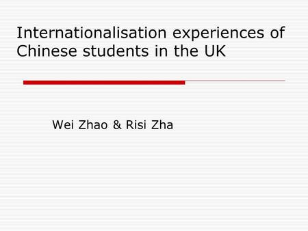 Internationalisation experiences of Chinese students in the UK Wei Zhao & Risi Zha.