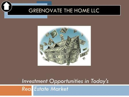 Investment Opportunities in Today's Real Estate Market GREENOVATE THE HOME LLC.