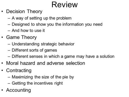Review Decision Theory –A way of setting up the problem –Designed to show you the information you need –And how to use it Game Theory –Understanding strategic.