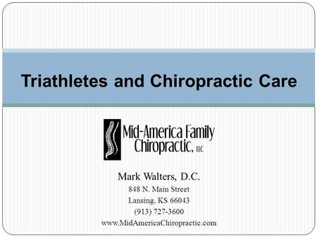 Mark Walters, D.C. 848 N. Main Street Lansing, KS 66043 (913) 727-3600 www.MidAmericaChiropractic.com Triathletes and Chiropractic Care.
