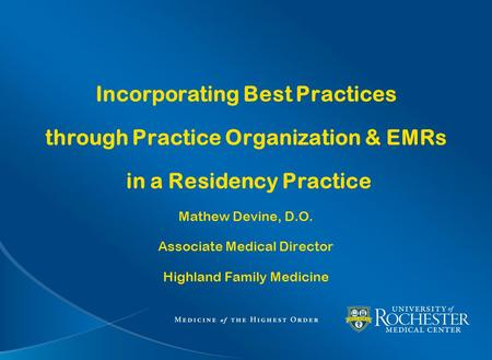 Incorporating Best Practices through Practice Organization & EMRs in a Residency Practice Mathew Devine, D.O. Associate Medical Director Highland Family.