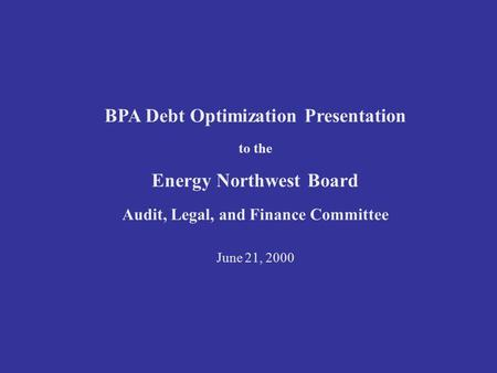 BPA Debt Optimization Presentation to the Energy Northwest Board Audit, Legal, and Finance Committee June 21, 2000.