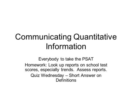 Communicating Quantitative Information Everybody to take the PSAT Homework: Look up reports on school test scores, especially trends. Assess reports. Quiz.