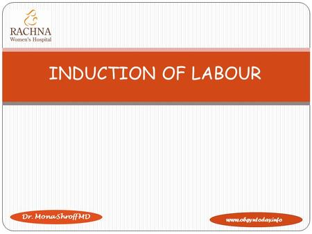 Www.obgyntoday.info Dr. Mona Shroff MD INDUCTION OF LABOUR.