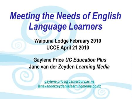Meeting the Needs of English Language Learners Waipuna Lodge February 2010 UCCE April 21 2010 Gaylene Price UC Education Plus Jane van der Zeyden Learning.