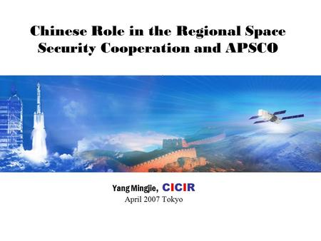 Chinese Role in the Regional Space Security Cooperation and APSCO Yang Mingjie, CICIR April 2007 Tokyo.