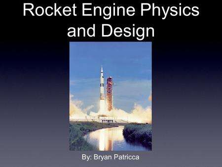 Rocket Engine Physics and Design By: Bryan Patricca.