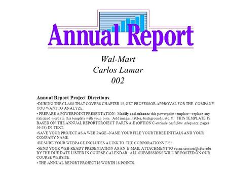 Wal-Mart Carlos Lamar 002 Annual Report Project Directions : DURING THE CLASS THAT COVERS CHAPTER 15, GET PROFESSOR APPROVAL FOR THE COMPANY YOU WANT TO.