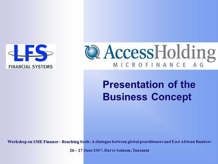 Presentation of the Business Concept Workshop on SME Finance – Reaching Scale: A dialogue between global practitioners and East African Bankers 26 – 27.