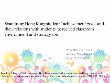 Examining Hong Kong students' achievement goals and their relations with students' perceived classroom environment and strategy use Presenter: Che - Yu.