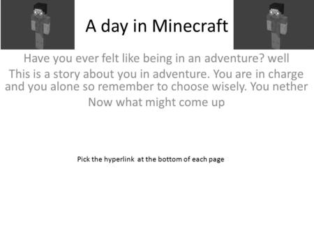 A day in Minecraft Have you ever felt like being in an adventure? well This is a story about you in adventure. You are in charge and you alone so remember.