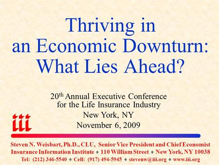 Thriving in an Economic Downturn: What Lies Ahead? Steven N. Weisbart, Ph.D., CLU, Senior Vice President and Chief Economist Insurance Information Institute.