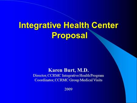 Integrative Health Center Proposal Proposal Karen Burt, M.D. Director, CCRMC Integrative Health Program Coordinator, CCRMC Group Medical Visits 2009.
