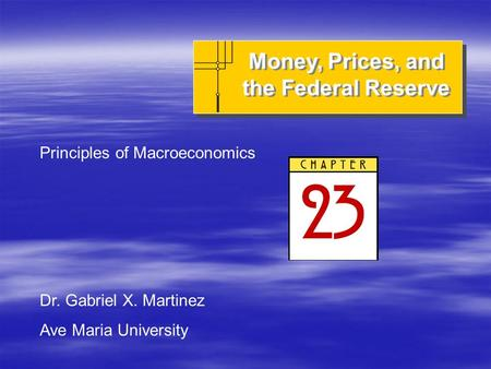 Money, Prices, and the Federal Reserve Principles of Macroeconomics Dr. Gabriel X. Martinez Ave Maria University.