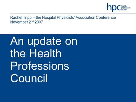 An update on the Health Professions Council Rachel Tripp – the Hospital Physicists' Association Conference November 2 nd 2007.