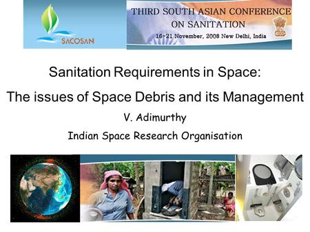 Sanitation Requirements in Space: The issues of Space Debris and its Management V. Adimurthy Indian Space Research Organisation.
