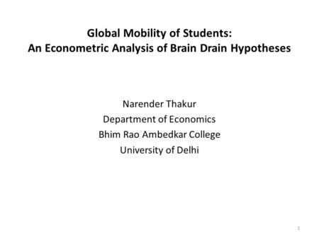 Global Mobility of Students: An Econometric Analysis of Brain Drain Hypotheses Narender Thakur Department of Economics Bhim Rao Ambedkar College University.