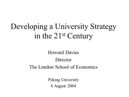 Developing a University Strategy in the 21 st Century Howard Davies Director The London School of Economics Peking University 6 August 2004.