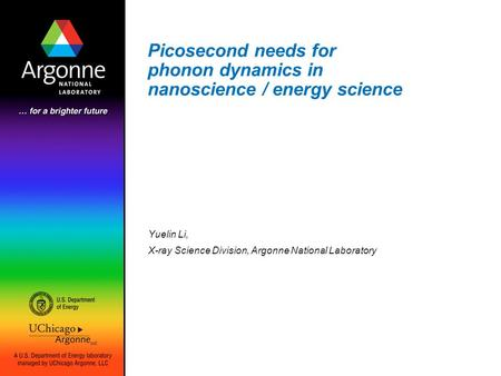 Picosecond needs for phonon dynamics in nanoscience / energy science Yuelin Li, X-ray Science Division, Argonne National Laboratory.
