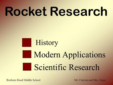 Rocket Research History Scientific Research Modern Applications Roxboro Road Middle School Mr. Clayton and Mrs. Zajac.