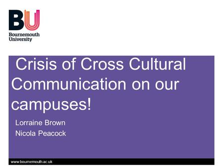 Www.bournemouth.ac.uk Crisis of Cross Cultural Communication on our campuses! Lorraine Brown Nicola Peacock.