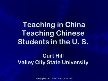 Copyright © 2011 – MICS 2011, Curt Hill Teaching in China Teaching Chinese Students in the U. S. Curt Hill Valley City State University.