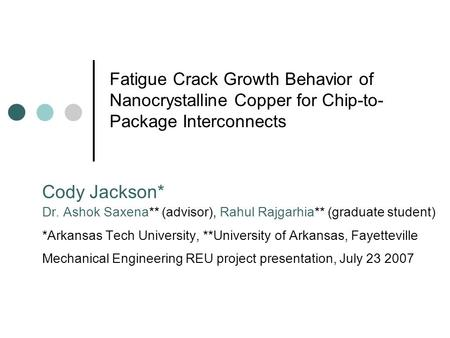 Fatigue Crack Growth Behavior of Nanocrystalline Copper for Chip-to-Package Interconnects Cody Jackson* Dr. Ashok Saxena** (advisor), Rahul Rajgarhia**