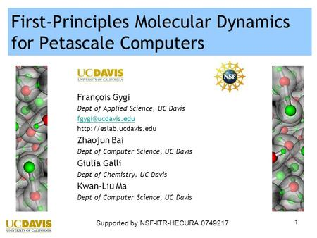 1 First-Principles Molecular Dynamics for Petascale Computers François Gygi Dept of Applied Science, UC Davis