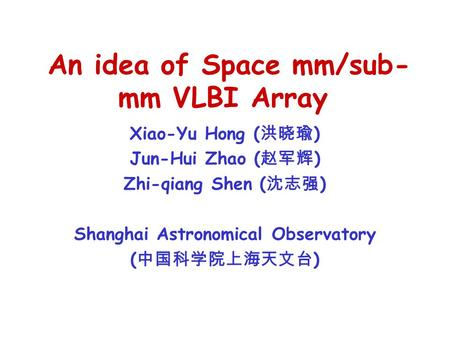An idea of Space mm/sub- mm VLBI Array Xiao-Yu Hong ( 洪晓瑜 ) Jun-Hui Zhao ( 赵军辉 ) Zhi-qiang Shen ( 沈志强 ) Shanghai Astronomical Observatory ( 中国科学院上海天文台.