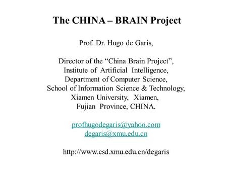 "The CHINA – BRAIN Project Prof. Dr. Hugo de Garis, Director of the ""China Brain Project"", Institute of Artificial Intelligence, Department of Computer."