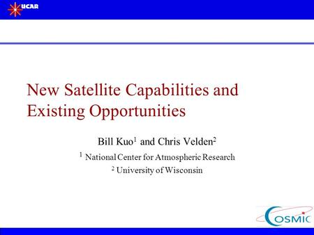 New Satellite Capabilities and Existing Opportunities Bill Kuo 1 and Chris Velden 2 1 National Center for Atmospheric Research 2 University of Wisconsin.