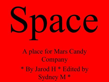 Space A place for Mars Candy Company * By Jarod H * Edited by Sydney M *