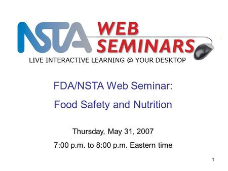 1 FDA/NSTA Web Seminar: Food Safety and Nutrition LIVE INTERACTIVE YOUR DESKTOP Thursday, May 31, 2007 7:00 p.m. to 8:00 p.m. Eastern time.