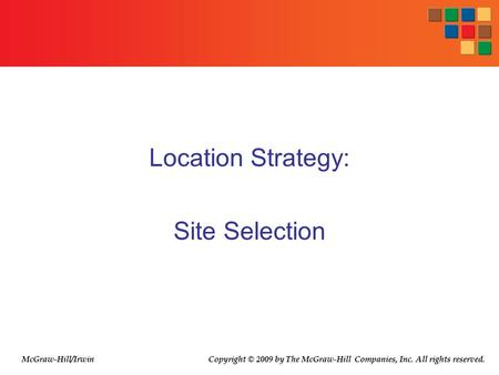 Location Strategy: Site Selection McGraw-Hill/Irwin Copyright © 2009 by The McGraw-Hill Companies, Inc. All rights reserved.