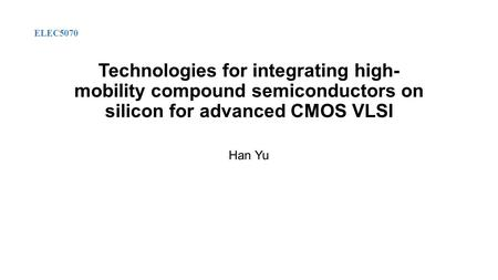 Technologies for integrating high- mobility compound semiconductors on silicon for advanced CMOS VLSI Han Yu ELEC5070.