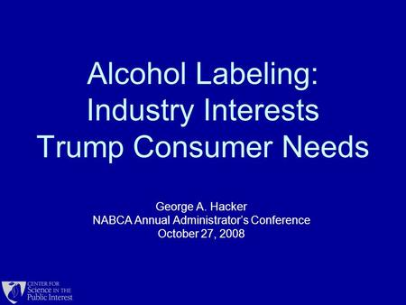 Alcohol Labeling: Industry Interests Trump Consumer Needs George A. Hacker NABCA Annual Administrator's Conference October 27, 2008.