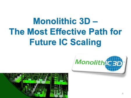 MonolithIC 3D  Inc. Patents Pending 1 Monolithic 3D – The Most Effective Path for Future IC Scaling.
