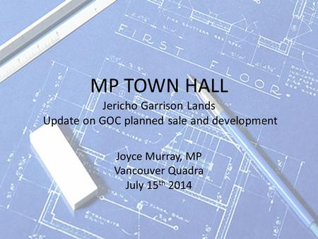 MP TOWN HALL Jericho Garrison Lands Update on GOC planned sale and development Joyce Murray, MP Vancouver Quadra July 15 th 2014.