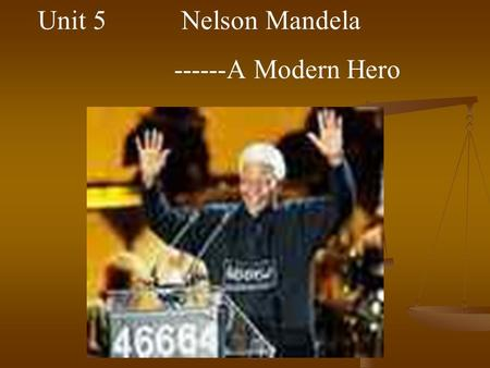 Unit 5 Nelson Mandela ------A Modern Hero. Marie Curie ( 1867- 1934 ) Polish scientist in 1903 the Noble Prize for Physics In 1911 the Noble Prize for.