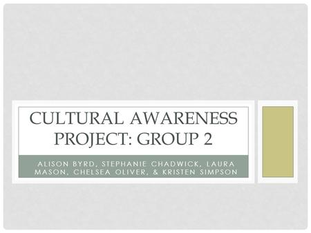 ALISON BYRD, STEPHANIE CHADWICK, LAURA MASON, CHELSEA OLIVER, & KRISTEN SIMPSON CULTURAL AWARENESS PROJECT: GROUP 2.