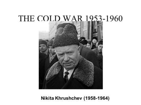 THE COLD WAR 1953-1960 Nikita Khrushchev (1958-1964)