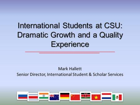 Mark Hallett Senior Director, International Student & Scholar Services International Students at CSU: Dramatic Growth and a Quality Experience.